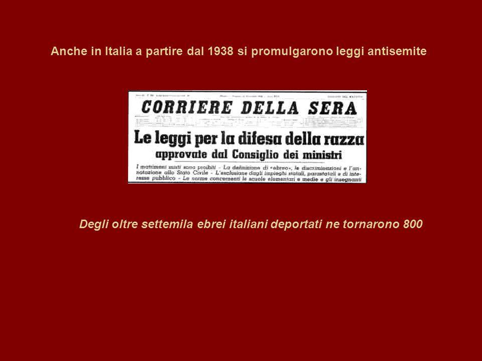 Anche in Italia a partire dal 1938 si promulgarono leggi antisemite Degli oltre settemila ebrei italiani deportati ne tornarono 800
