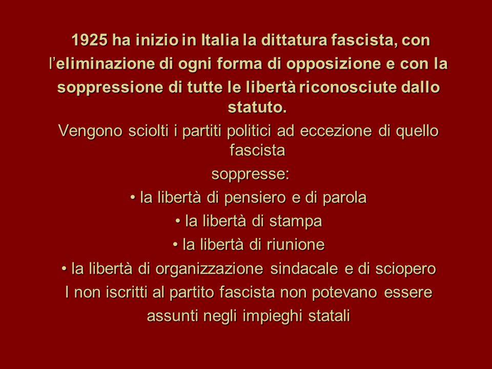 1925 ha inizio in Italia la dittatura fascista, con 1925 ha inizio in Italia la dittatura fascista, con l'eliminazione di ogni forma di opposizione e con la soppressione di tutte le libertà riconosciute dallo statuto.