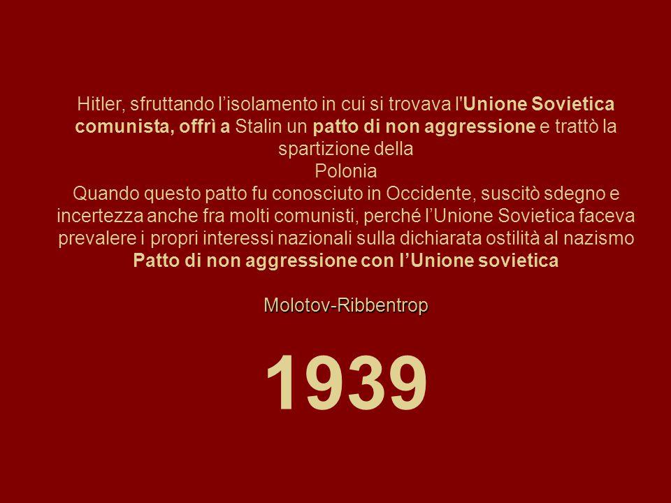 Hitler, sfruttando l'isolamento in cui si trovava l Unione Sovietica comunista, offrì a Stalin un patto di non aggressione e trattò la spartizione della Polonia Quando questo patto fu conosciuto in Occidente, suscitò sdegno e incertezza anche fra molti comunisti, perché l'Unione Sovietica faceva prevalere i propri interessi nazionali sulla dichiarata ostilità al nazismo Patto di non aggressione con l'Unione sovieticaMolotov-Ribbentrop 1939