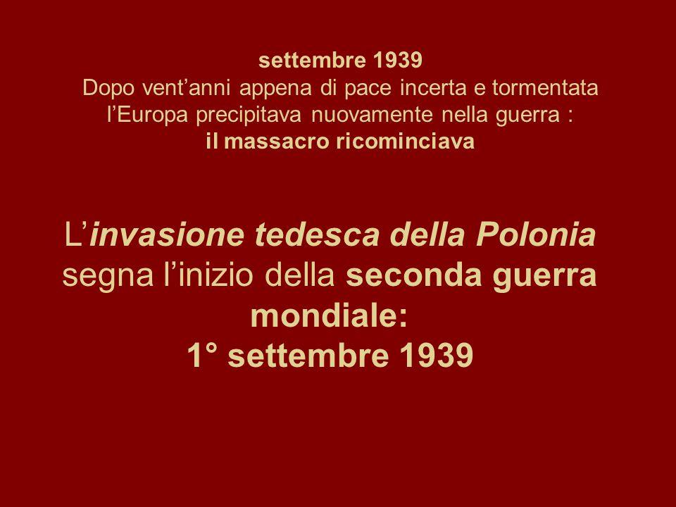 settembre 1939 Dopo vent'anni appena di pace incerta e tormentata l'Europa precipitava nuovamente nella guerra : il massacro ricominciava L'invasione tedesca della Polonia segna l'inizio della seconda guerra mondiale: 1° settembre 1939