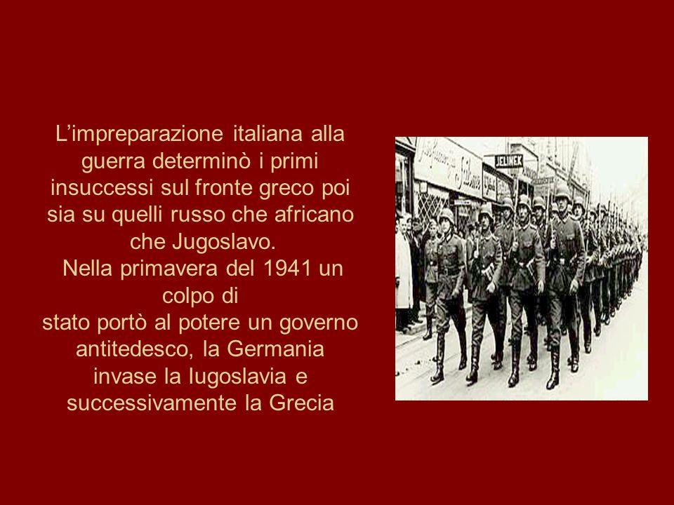 L'impreparazione italiana alla guerra determinò i primi insuccessi sul fronte greco poi sia su quelli russo che africano che Jugoslavo. Nella primaver
