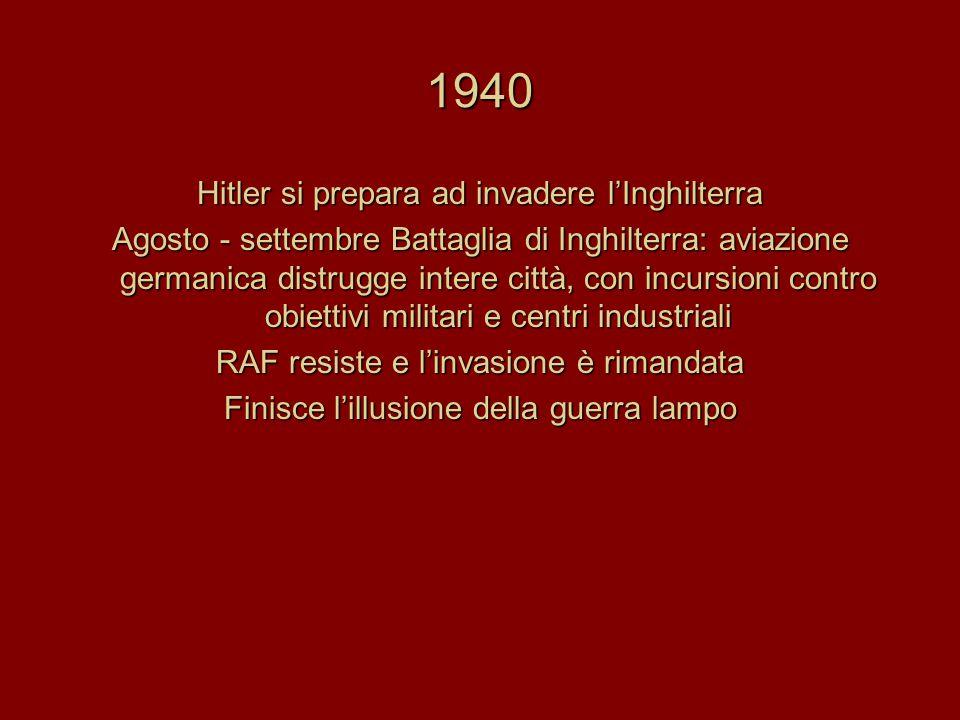 1940 Hitler si prepara ad invadere l'Inghilterra Agosto - settembre Battaglia di Inghilterra: aviazione germanica distrugge intere città, con incursioni contro obiettivi militari e centri industriali RAF resiste e l'invasione è rimandata Finisce l'illusione della guerra lampo