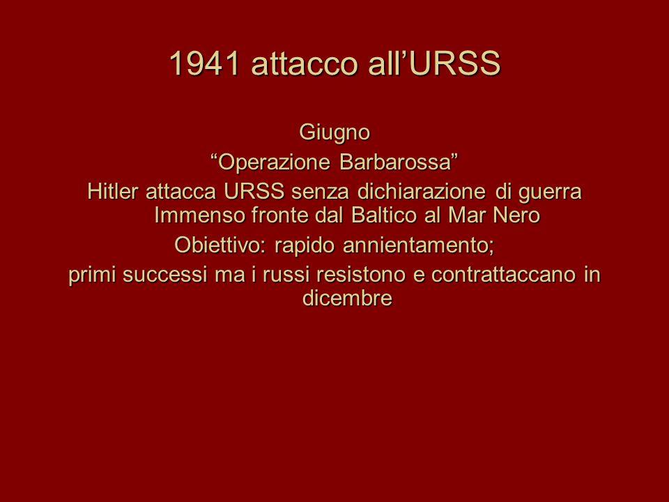 1941 attacco all'URSS Giugno Operazione Barbarossa Hitler attacca URSS senza dichiarazione di guerra Immenso fronte dal Baltico al Mar Nero Obiettivo: rapido annientamento; primi successi ma i russi resistono e contrattaccano in dicembre