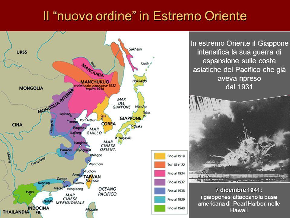 Il nuovo ordine in Estremo Oriente In estremo Oriente il Giappone intensifica la sua guerra di espansione sulle coste asiatiche del Pacifico che già aveva ripreso dal 1931 7 dicembre 1941: i giapponesi attaccano la base americana di Pearl Harbor, nelle Hawaii