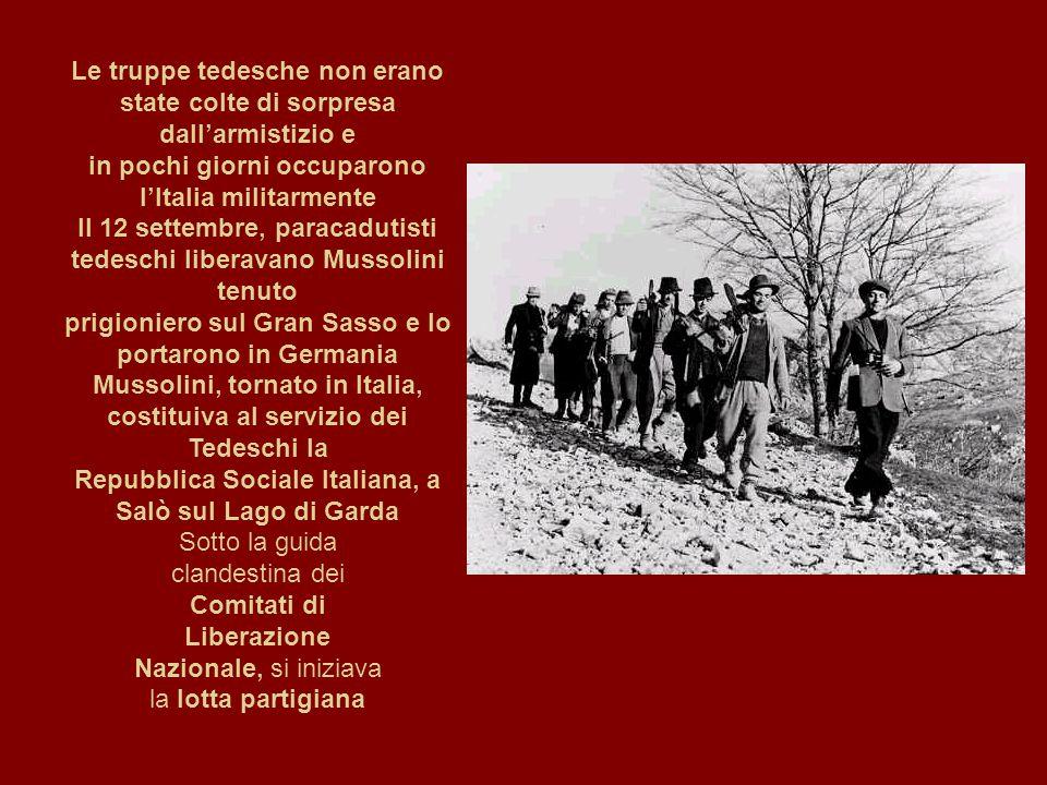 Le truppe tedesche non erano state colte di sorpresa dall'armistizio e in pochi giorni occuparono l'Italia militarmente Il 12 settembre, paracadutisti tedeschi liberavano Mussolini tenuto prigioniero sul Gran Sasso e lo portarono in Germania Mussolini, tornato in Italia, costituiva al servizio dei Tedeschi la Repubblica Sociale Italiana, a Salò sul Lago di Garda Sotto la guida clandestina dei Comitati di Liberazione Nazionale, si iniziava la lotta partigiana