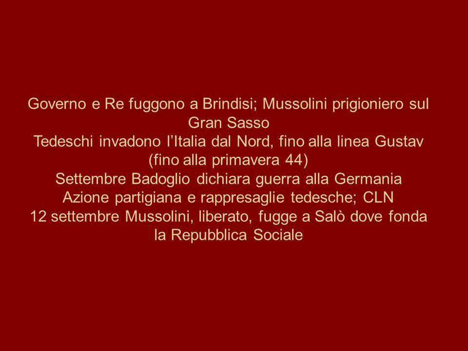 Governo e Re fuggono a Brindisi; Mussolini prigioniero sul Gran Sasso Tedeschi invadono l'Italia dal Nord, fino alla linea Gustav (fino alla primavera 44) Settembre Badoglio dichiara guerra alla Germania Azione partigiana e rappresaglie tedesche; CLN 12 settembre Mussolini, liberato, fugge a Salò dove fonda la Repubblica Sociale