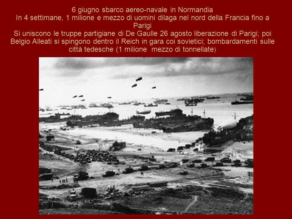 6 giugno sbarco aereo-navale in Normandia In 4 settimane, 1 milione e mezzo di uomini dilaga nel nord della Francia fino a Parigi Si uniscono le truppe partigiane di De Gaulle 26 agosto liberazione di Parigi; poi Belgio Alleati si spingono dentro il Reich in gara coi sovietici; bombardamenti sulle città tedesche (1 milione mezzo di tonnellate )