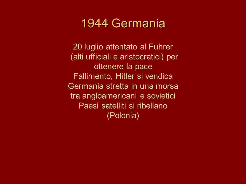 1944 Germania 20 luglio attentato al Fuhrer (alti ufficiali e aristocratici) per ottenere la pace Fallimento, Hitler si vendica Germania stretta in un