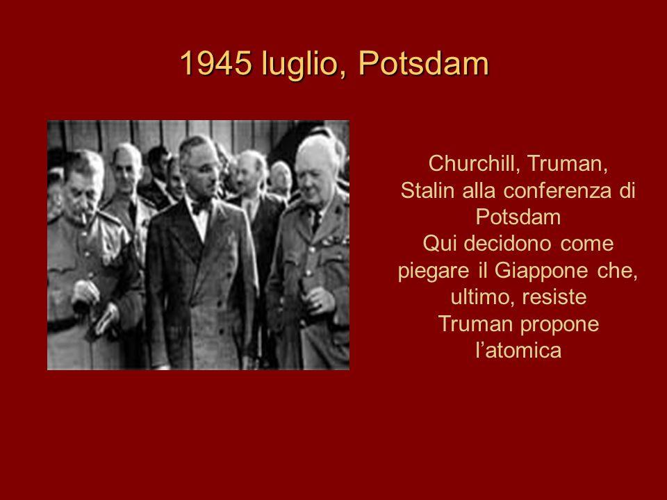 1945 luglio, Potsdam Churchill, Truman, Stalin alla conferenza di Potsdam Qui decidono come piegare il Giappone che, ultimo, resiste Truman propone l'atomica
