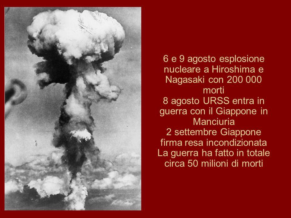6 e 9 agosto esplosione nucleare a Hiroshima e Nagasaki con 200 000 morti 8 agosto URSS entra in guerra con il Giappone in Manciuria 2 settembre Giappone firma resa incondizionata La guerra ha fatto in totale circa 50 milioni di morti