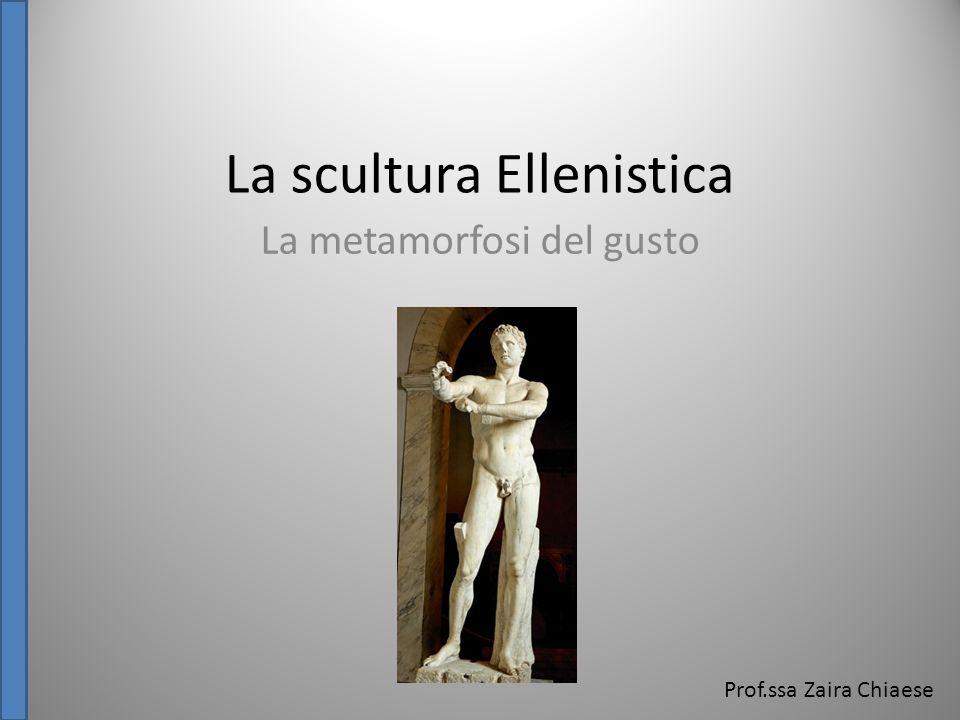 La scultura Ellenistica La metamorfosi del gusto Prof.ssa Zaira Chiaese