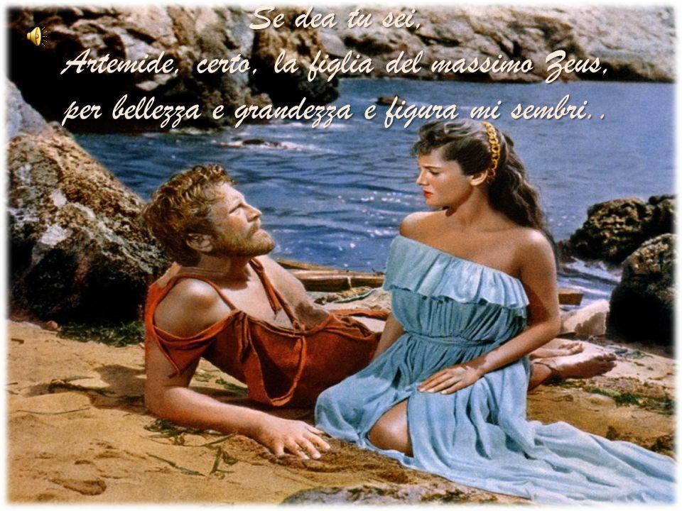 Se dea tu sei, Artemide, certo, la figlia del massimo Zeus, per bellezza e grandezza e figura mi sembri..