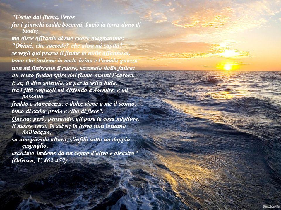 Uscito dal fiume, l eroe fra i giunchi cadde bocconi, baciò la terra dono di biade; ma disse affranto al suo cuore magnanimo: Ohimè, che succede.