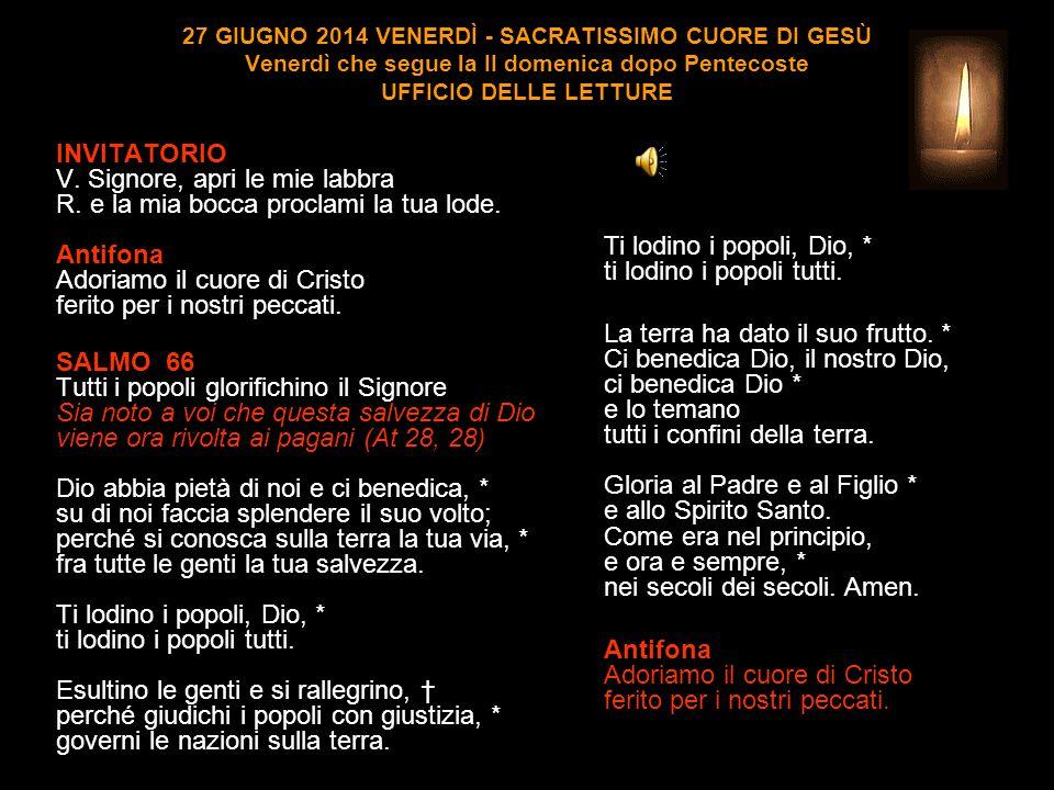 27 GIUGNO 2014 VENERDÌ - SACRATISSIMO CUORE DI GESÙ Venerdì che segue la II domenica dopo Pentecoste UFFICIO DELLE LETTURE INVITATORIO V.
