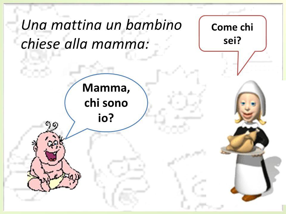 Una mattina un bambino chiese alla mamma: Mamma, chi sono io? Come chi sei?