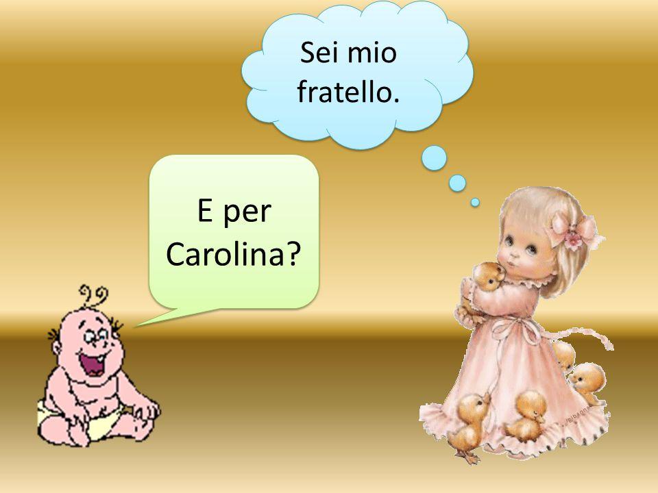 E per Carolina? Sei mio fratello.