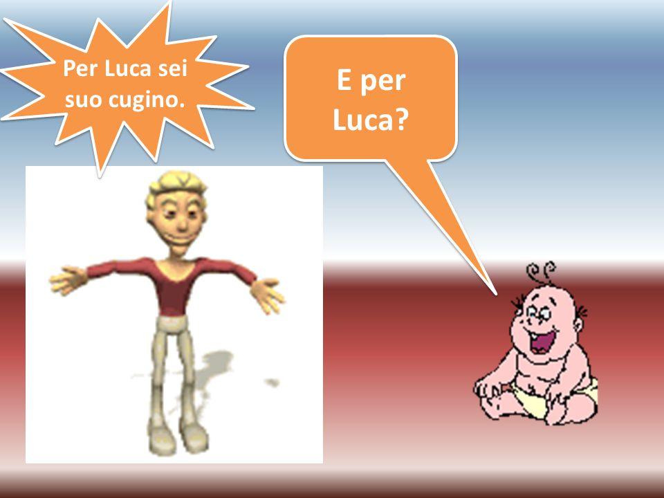 E per Luca? Per Luca sei suo cugino.