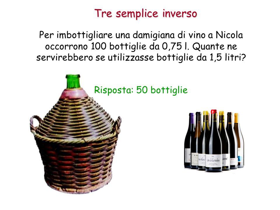 Tre semplice inverso Risposta: 50 bottiglie Per imbottigliare una damigiana di vino a Nicola occorrono 100 bottiglie da 0,75 l.