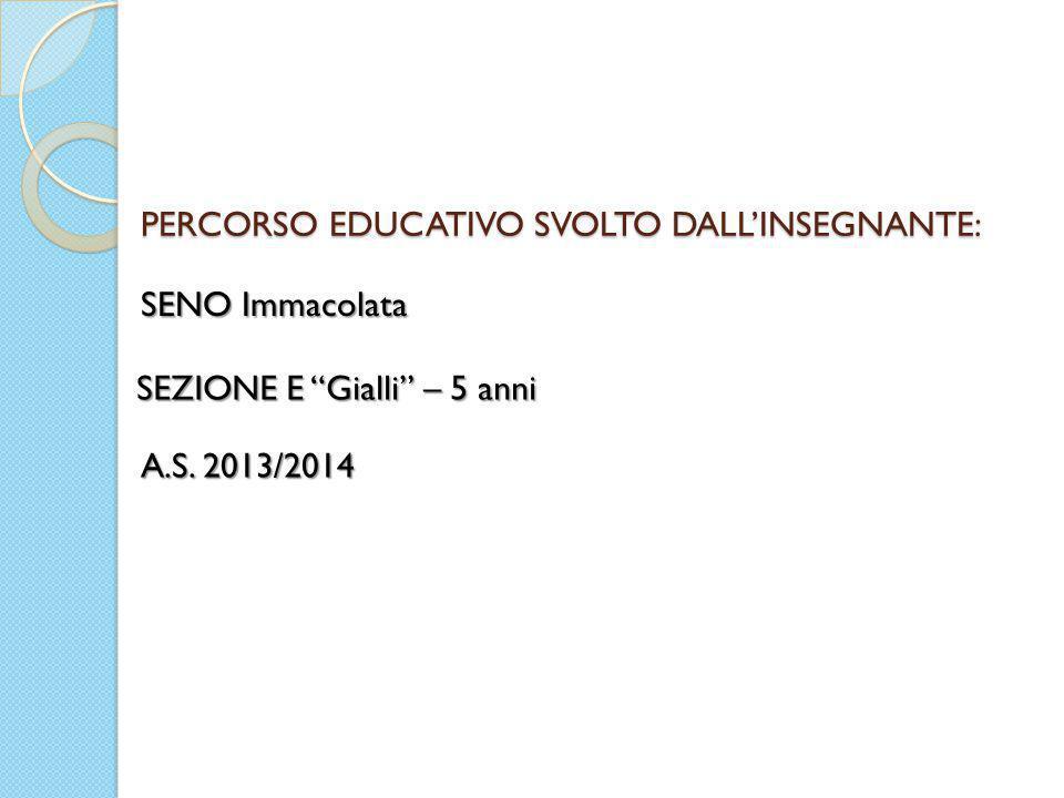 """PERCORSO EDUCATIVO SVOLTO DALL'INSEGNANTE: A.S. 2013/2014 SENO Immacolata SEZIONE E """"Gialli"""" – 5 anni"""