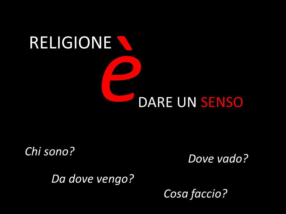 RELIGIONE è DARE UN SENSO Chi sono? Da dove vengo? Dove vado? Cosa faccio?