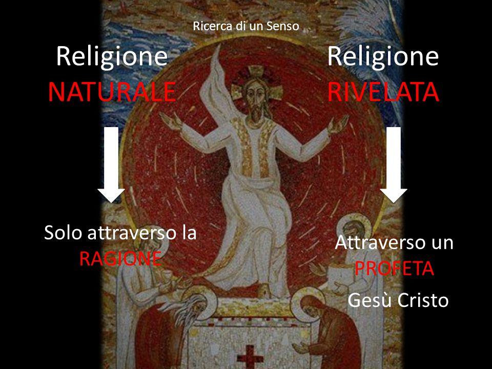 Religione NATURALE Religione RIVELATA Solo attraverso la RAGIONE Ricerca di un Senso Attraverso un PROFETA Gesù Cristo