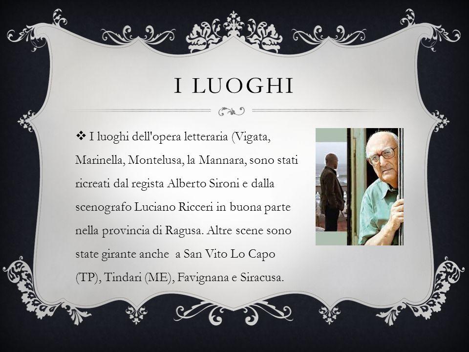 I LUOGHI  I luoghi dell opera letteraria (Vigata, Marinella, Montelusa, la Mannara, sono stati ricreati dal regista Alberto Sironi e dalla scenografo Luciano Ricceri in buona parte nella provincia di Ragusa.