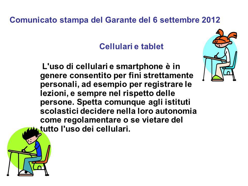 Comunicato stampa del Garante del 6 settembre 2012 Cellulari e tablet L uso di cellulari e smartphone è in genere consentito per fini strettamente personali, ad esempio per registrare le lezioni, e sempre nel rispetto delle persone.
