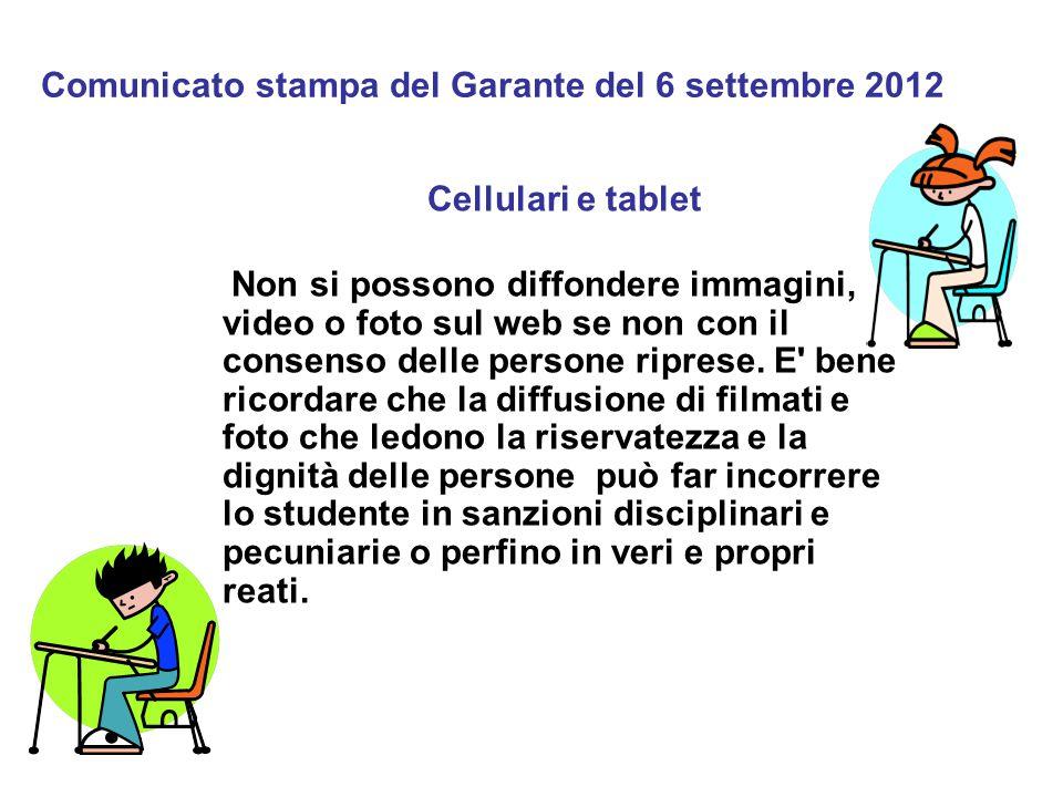 Comunicato stampa del Garante del 6 settembre 2012 Cellulari e tablet Non si possono diffondere immagini, video o foto sul web se non con il consenso delle persone riprese.