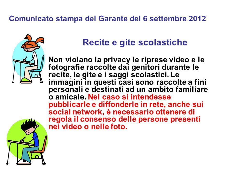 Comunicato stampa del Garante del 6 settembre 2012 Recite e gite scolastiche Non violano la privacy le riprese video e le fotografie raccolte dai genitori durante le recite, le gite e i saggi scolastici.