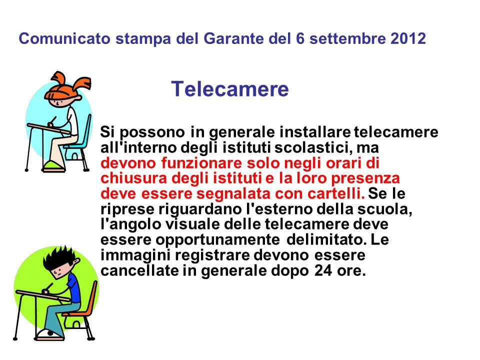 Comunicato stampa del Garante del 6 settembre 2012 Telecamere Si possono in generale installare telecamere all interno degli istituti scolastici, ma devono funzionare solo negli orari di chiusura degli istituti e la loro presenza deve essere segnalata con cartelli.