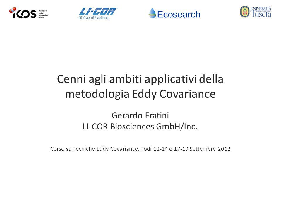 Ecosearch Corso su Tecniche Eddy Covariance, Todi 12-14 e 17-19 Settembre 2012 Cenni agli ambiti applicativi della metodologia Eddy Covariance Gerardo Fratini LI-COR Biosciences GmbH/Inc.