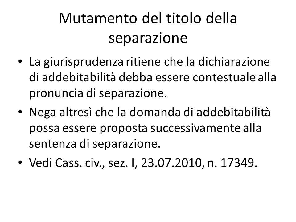 Mutamento del titolo della separazione La giurisprudenza ritiene che la dichiarazione di addebitabilità debba essere contestuale alla pronuncia di separazione.