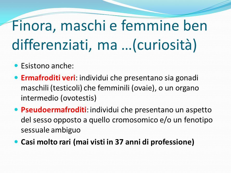 Finora, maschi e femmine ben differenziati, ma …(curiosità) Esistono anche: Ermafroditi veri: individui che presentano sia gonadi maschili (testicoli)