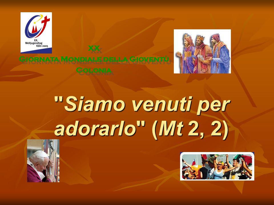 Siamo venuti per adorarlo (Mt 2, 2) XX Giornata Mondiale della Gioventù Colonia XX Giornata Mondiale della Gioventù Colonia