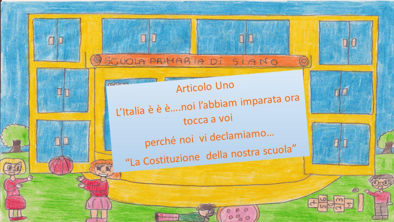 Articolo Uno L'Italia è è è….noi l'abbiam imparata ora tocca a voi perché noi vi declamiamo… La Costituzione della nostra scuola