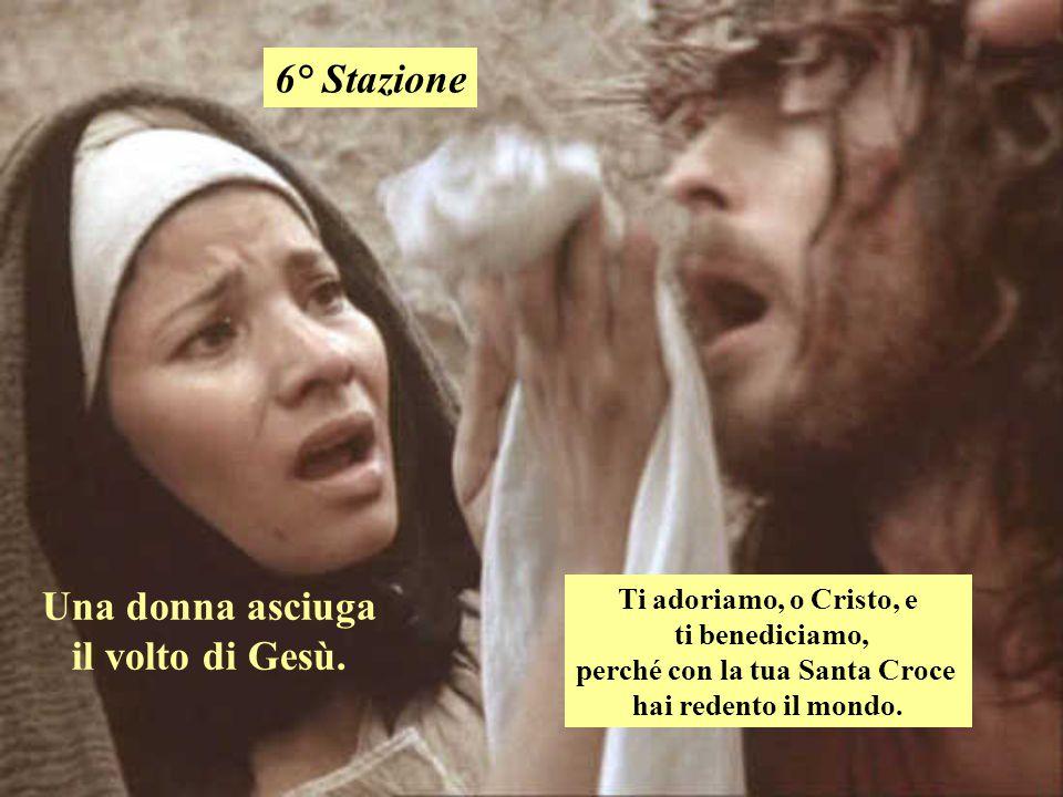 Una donna asciuga il volto di Gesù. 6° Stazione Ti adoriamo, o Cristo, e ti benediciamo, perché con la tua Santa Croce hai redento il mondo.