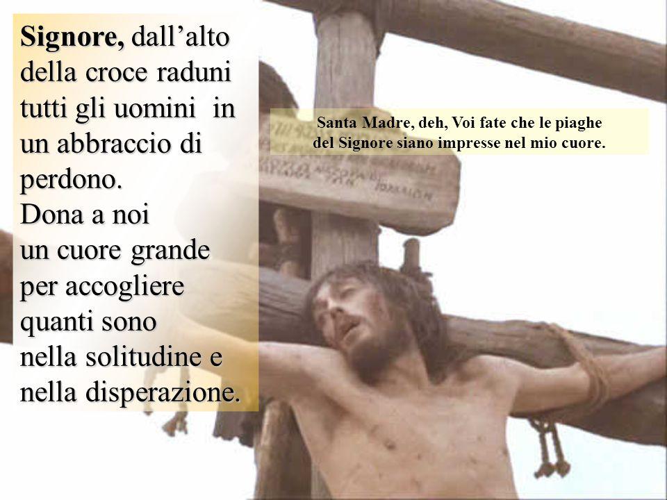 Signore, dall'alto della croce raduni tutti gli uomini in un abbraccio di perdono. Dona a noi un cuore grande per accogliere quanti sono nella solitud
