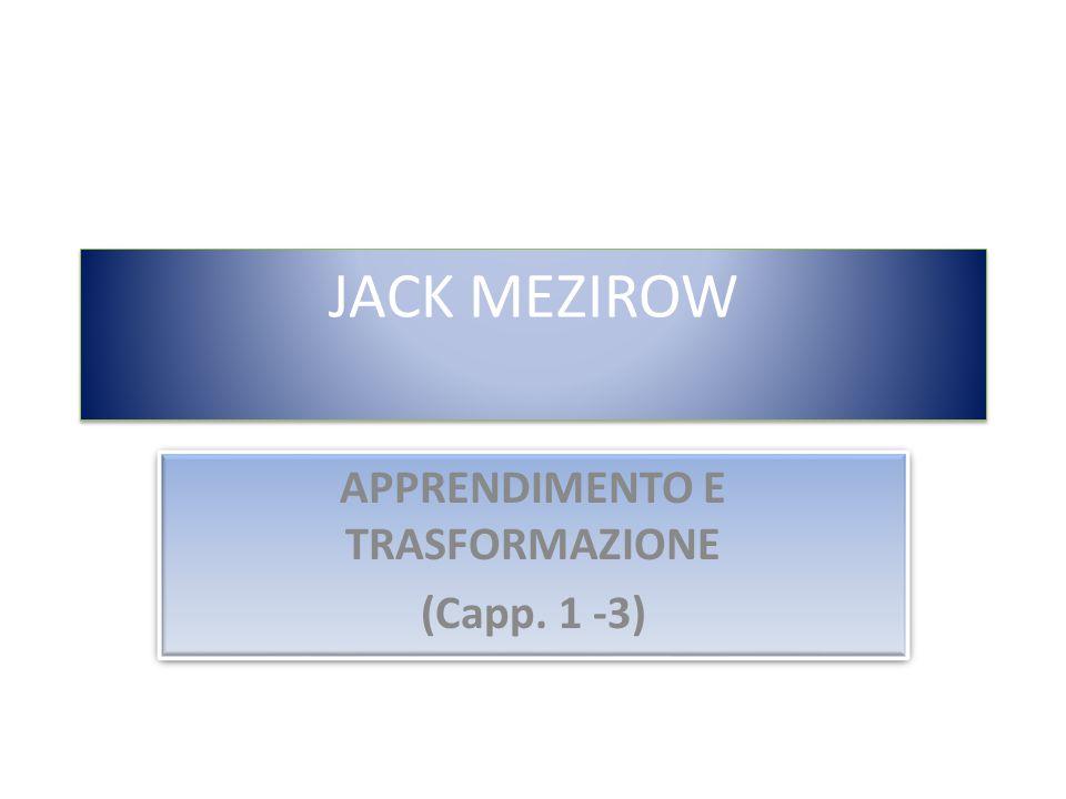 JACK MEZIROW APPRENDIMENTO E TRASFORMAZIONE (Capp. 1 -3) APPRENDIMENTO E TRASFORMAZIONE (Capp. 1 -3)