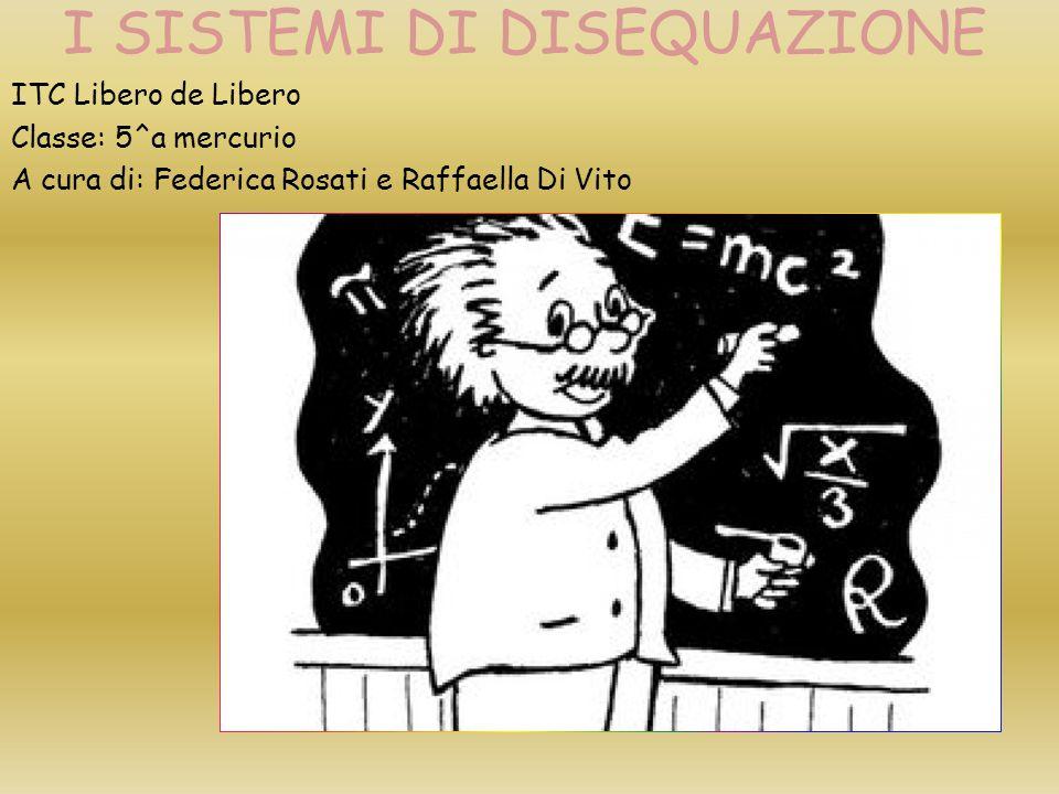 I SISTEMI DI DISEQUAZIONE ITC Libero de Libero Classe: 5^a mercurio A cura di: Federica Rosati e Raffaella Di Vito
