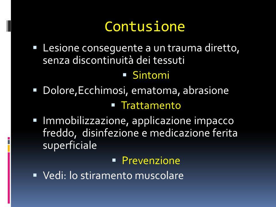 Contusione  Lesione conseguente a un trauma diretto, senza discontinuità dei tessuti  Sintomi  Dolore,Ecchimosi, ematoma, abrasione  Trattamento 