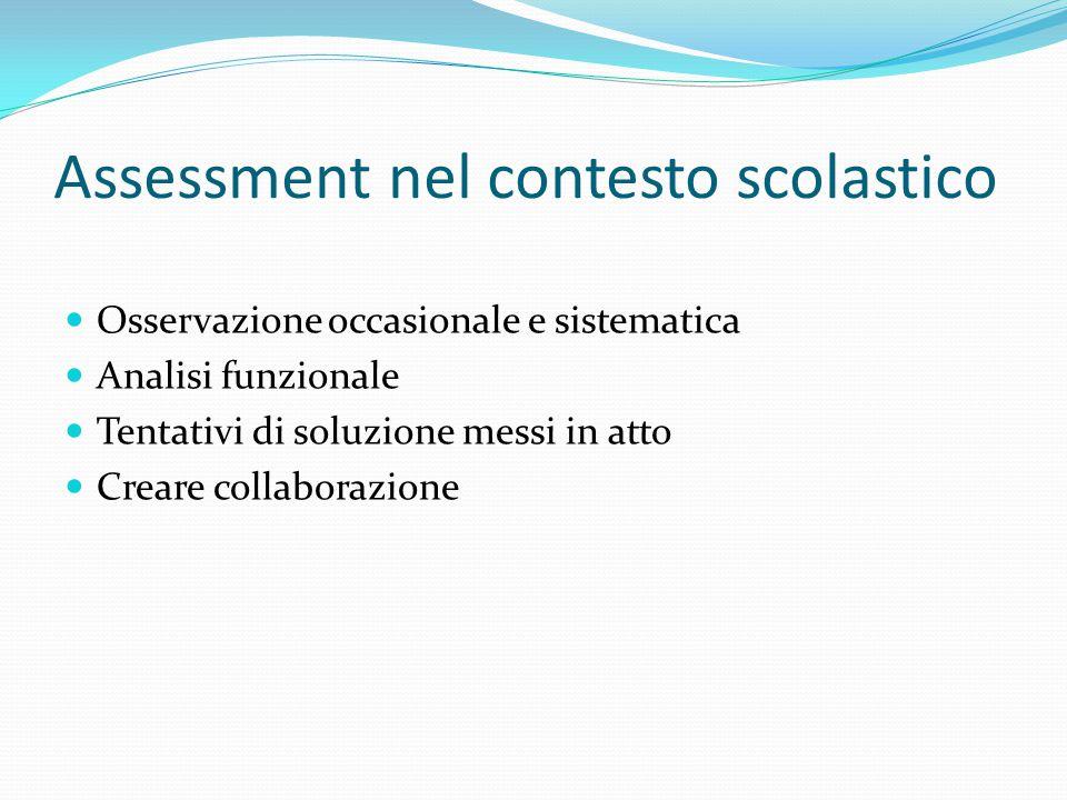 Assessment nel contesto scolastico Osservazione occasionale e sistematica Analisi funzionale Tentativi di soluzione messi in atto Creare collaborazion