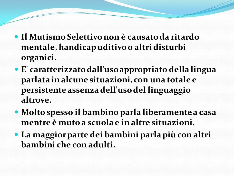 Il Mutismo Selettivo non è causato da ritardo mentale, handicap uditivo o altri disturbi organici. E' caratterizzato dall'uso appropriato della lingua