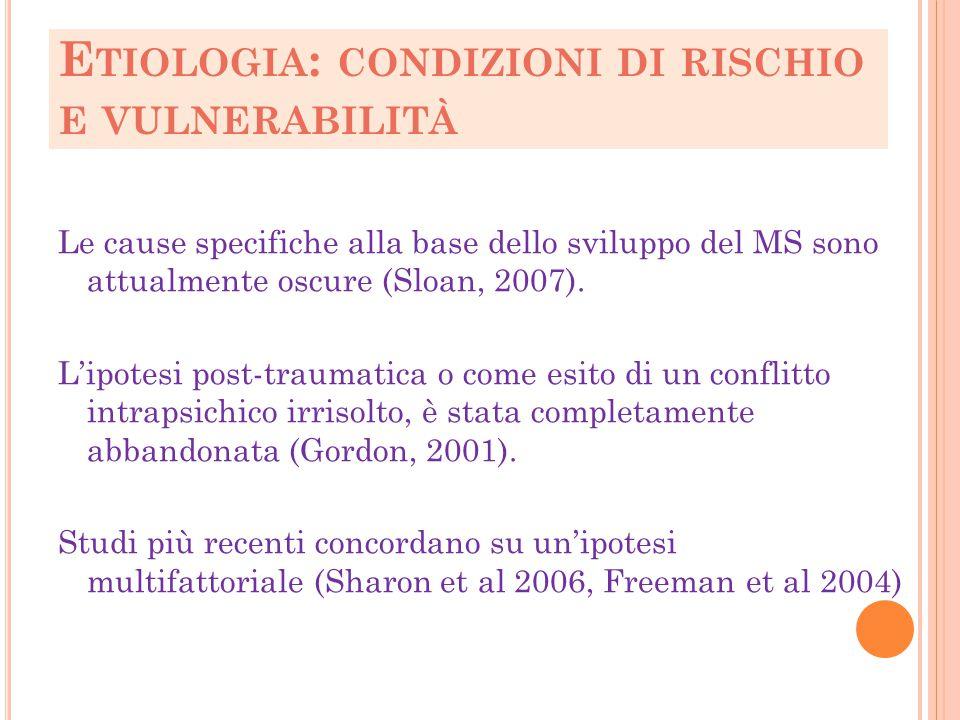E TIOLOGIA : CONDIZIONI DI RISCHIO E VULNERABILITÀ Le cause specifiche alla base dello sviluppo del MS sono attualmente oscure (Sloan, 2007). L'ipotes
