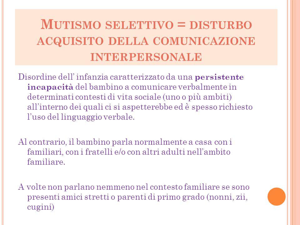 M UTISMO SELETTIVO = DISTURBO ACQUISITO DELLA COMUNICAZIONE INTERPERSONALE Disordine dell' infanzia caratterizzato da una persistente incapacità del b