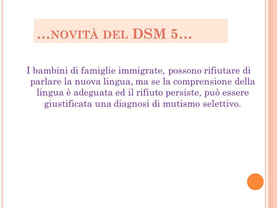 … NOVITÀ DEL DSM 5… I bambini di famiglie immigrate, possono rifiutare di parlare la nuova lingua, ma se la comprensione della lingua è adeguata ed il