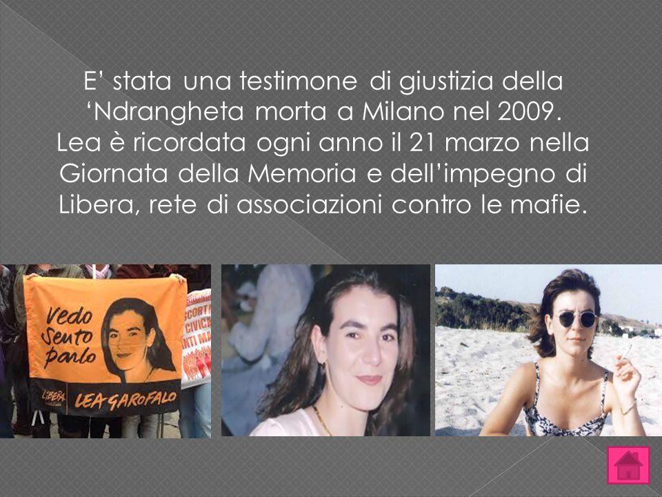 E' stata una testimone di giustizia della 'Ndrangheta morta a Milano nel 2009. Lea è ricordata ogni anno il 21 marzo nella Giornata della Memoria e de