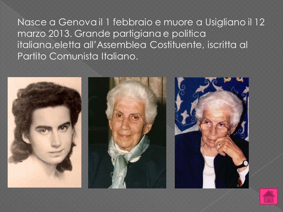 Nasce a Genova il 1 febbraio e muore a Usigliano il 12 marzo 2013. Grande partigiana e politica italiana,eletta all'Assemblea Costituente, iscritta al