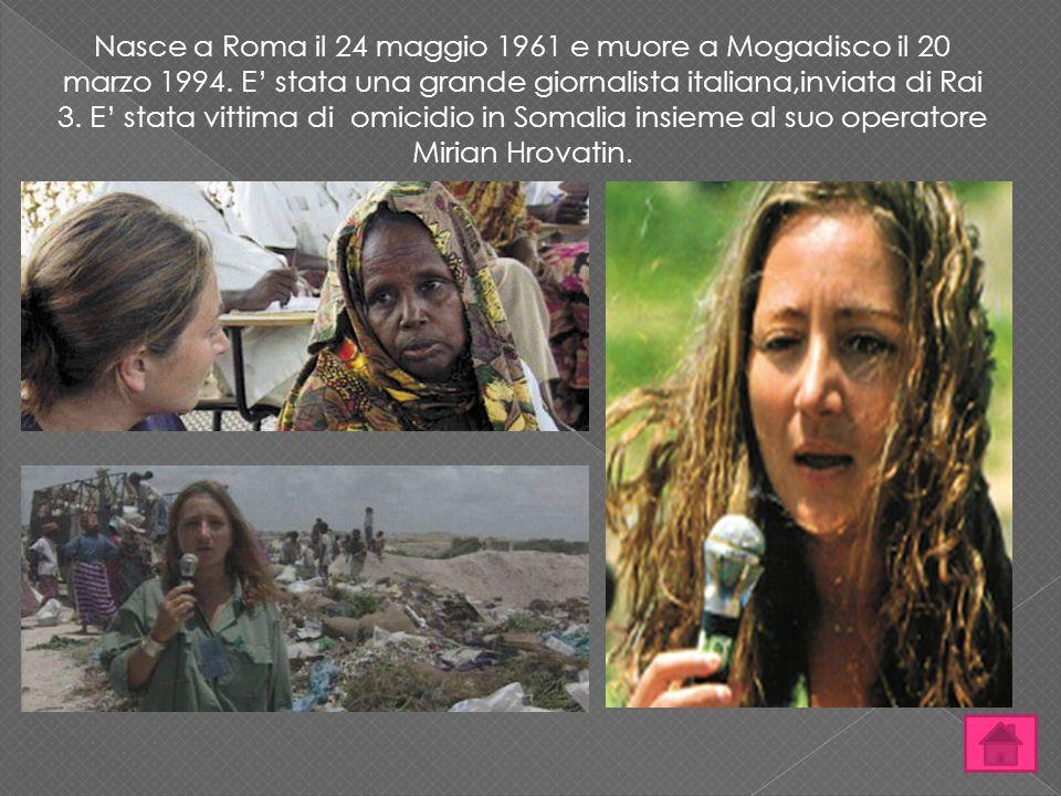 Nasce a Roma il 24 maggio 1961 e muore a Mogadisco il 20 marzo 1994. E' stata una grande giornalista italiana,inviata di Rai 3. E' stata vittima di om