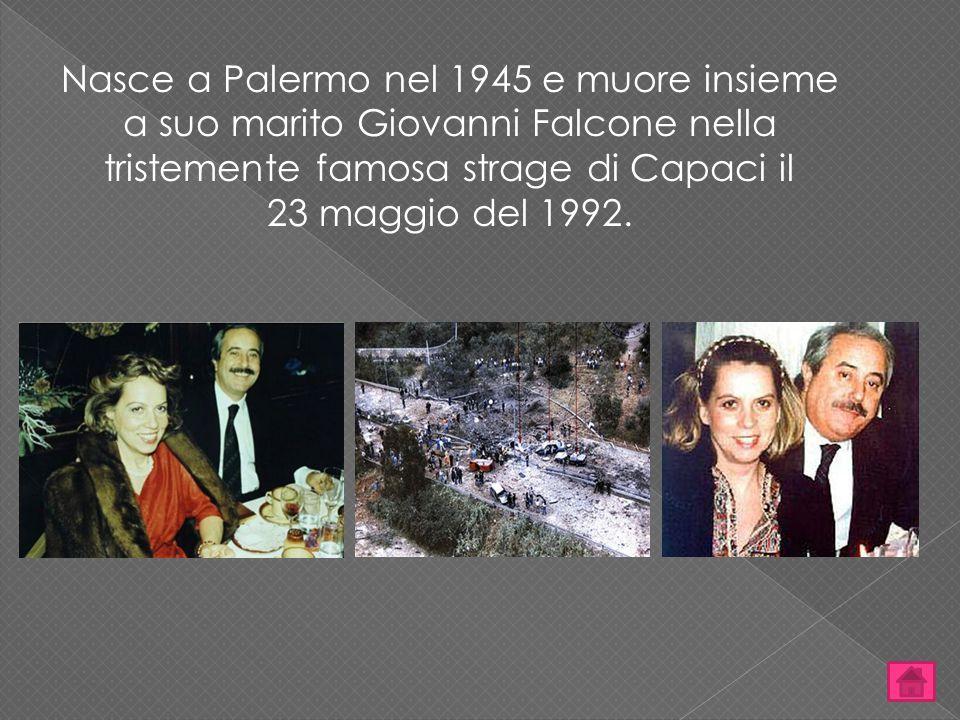 Nasce a Palermo nel 1945 e muore insieme a suo marito Giovanni Falcone nella tristemente famosa strage di Capaci il 23 maggio del 1992.