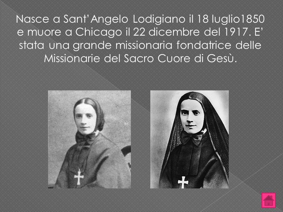 Nasce a Sant'Angelo Lodigiano il 18 luglio1850 e muore a Chicago il 22 dicembre del 1917. E' stata una grande missionaria fondatrice delle Missionarie